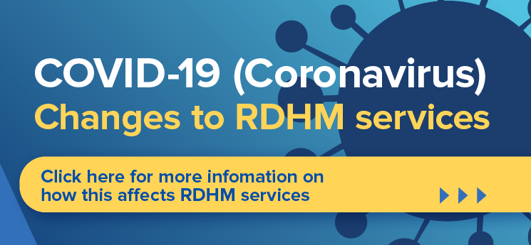 COVID-19 Coronavirus - Changes in RDHM services. Click here for more information on how this affects RDHM services